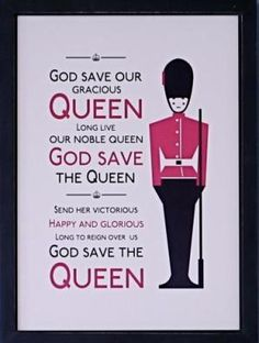 """""""God save our gracious Queen, long live our noble Queen, God save The Queen. Send her victorious, happy and glorious, long to reignt over us, God save The Queen."""" - National Anthem"""