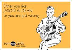Either you like JASON ALDEAN or you are just wrong.