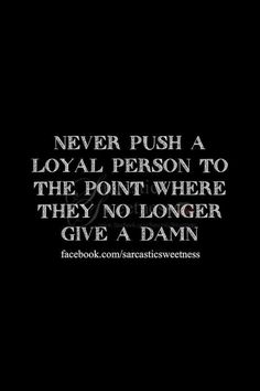 Never push a loyal person to the point where they no longer give a damn --- it's a horrible place to put me. Because I am fiercely loyal. Never break that trust, ever. So very, very true. Amazing Quotes, Great Quotes, Quotes To Live By, Me Quotes, Funny Quotes, Inspirational Quotes, Truth Quotes, Random Quotes, Motivational Quotes