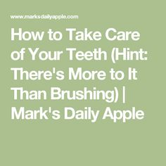 How to Take Care of Your Teeth (Hint: There's More to It Than Brushing)   Mark's Daily Apple