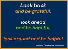 Look #back and be #grateful, #look #ahead and be #hopeful, look around and be #helpful.