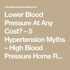 Lower Blood Pressure At Any Cost? – 5 Hypertension Myths – High Blood Pressure Home Remedies