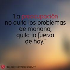 """""""La preocupación no quita los problemas de mañana, quita la fuerza de hoy."""" #frase"""