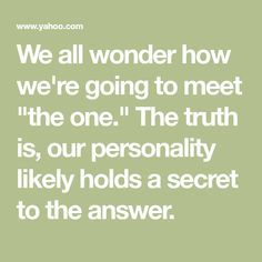 "We all wonder how we're going to meet ""the one."" The truth is, our personality likely holds a secret to the answer."