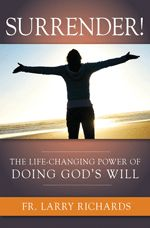 Surrender! The Life-Changing Power of Doing God's Will, by Fr. Larry Richards. Experience the one-of-a-kind spiritual shock therapy of Fr. Larry Richards for effective Christian living. This paperback book is 160 pages and $14.95.