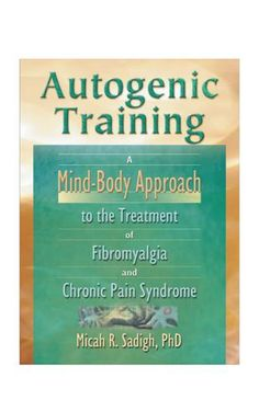 Autogenic training a mind body approach to the treatment of fibromyalgia and chronic pain syndrome ( Chronic Pain, Fibromyalgia, Autogenic Training, Mindfulness, Books, Libros, Book, Book Illustrations, Consciousness