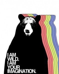 I am wild. I am your Imagination.