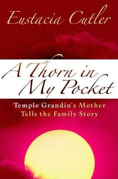 A Thorn in My Pocket: Temple Grandin's Mother Tells the Family Story--not very well-written, but there are some interesting tidbits about the family Temple Grandin grew up in.
