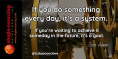 If you do something every day it's a system. If you're waiting to achieve it someday in the future it's a goal. Scott Adams http://bit.ly/tcdojoconclave