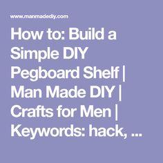 How to: Build a Simple DIY Pegboard Shelf | Man Made DIY | Crafts for Men | Keywords: hack, workshop, hardware, storage
