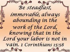 """This is the last verse my dad shared with us before he died and so it has a very special place in my heart: """"Therefore, my beloved brethren, be steadfast, immovable, always abounding in the work of the Lord, knowing that your labor is not in vain."""" 1 Cor. 15:58 (NKJV)"""