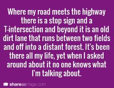 Where my road meets the highway, there is a stop sign and a T-intersection and beyond it is an old dirt lane that runs between two fields and off into a distant forest. It's been there all my life, yet when I asked around about it, no one knew what I was talking about.
