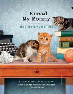 I Knead My Mommy: and Other Poems by Kittens, by Francesco Marciuliano