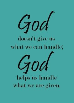 God doesn't give us what we can handle; God helps us handle what we are given.