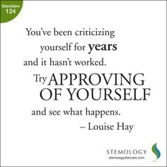 """""""You've been criticizing yourself for years and it hasn't worked. Try approving of yourself and see what happens."""" - Louise Hay 