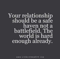 Your relationship should be a safe haven not a battlefield. The world is hard enough already. Live life happy quotes, positive art posters, picture quote, and happiness advice. True Quotes, Great Quotes, Quotes To Live By, Motivational Quotes, Inspirational Quotes, Quotes Positive, Super Quotes, Deep Quotes, Quotes Quotes