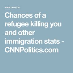 Chances of a refugee killing you and other immigration stats - CNNPolitics.com