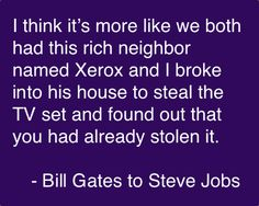 Bill Gates to Steve Jobs. The quote appeared in Walter Isaacson's biography of Apple's co-founder.
