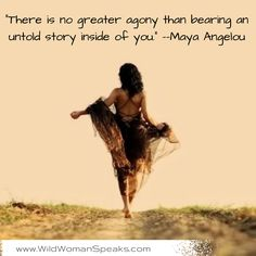 """""""There is no greater agony than bearing an untold story inside of you."""" ~Maya Angelou"""