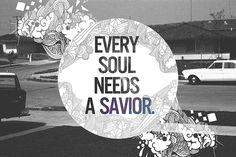 Yes every soul needs a Savior!