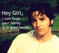 Oh, Mr. Darcy....you do make me blush....    This is the best hey girl EVER.