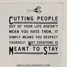~Cutting people out of your life doesn't mean you hate them, it simply means you respect yourself. Not everyone is meant to stay~