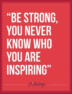 My advice for today… Be Strong, you never know who you are Inspiring Today... Inspire yourself first and be Strong to Inspire those who need your Support!!!