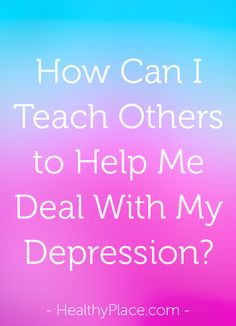 Many people have no idea how to help a person deal with depression. You have to teach them. Here's how.   www.HealthyPlace.com