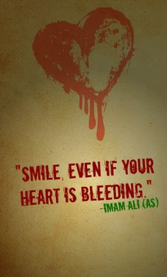 SMILE EVEN IF YOUR HEART IS BLEEDING. -Hazrat Ali (AS)