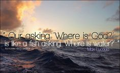 """Our asking 'Where is God' is like a fish asking 'Where is water' """