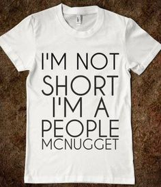 I may actually need this. I'm going to start a collection of short people t shirts in my closet