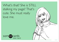 Bawhahaha if your looking at my page you're stalking me not the other way around.