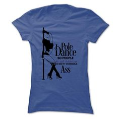Awesome Dance Dancing Dancer Lovers Tee Shirts Gift for you or your family member and your friend:  I Pole Dance, so people who talk behind me can see my incredible ass! Tee Shirts T-Shirts