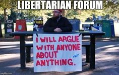 Libertarian Forum I will argue with anyone about anything. (Hilarious!)