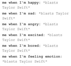 THIS IS EXACTLY ME!!!! I have to play Taylor's songs everyday or I get sad and if I am sad, I blast Taylor Swift again!!