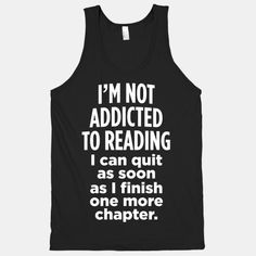 """I'm not addicted to reading. I can quit as soon as I finish one more chapter."" I want this shirt!"