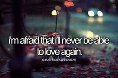 I'm afraid I'll never love again... Let alone find someone to love me, flaws, dysfunctional family and all.