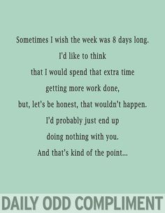 Daily Odd Compliment: Sometimes I wish the week was 8 days long. I'd like to think that I would spend that extra time getting more work down, but, let's be honest, that wouldn't happen. I'd probably just end up doing something with you. And that's kind of the point...