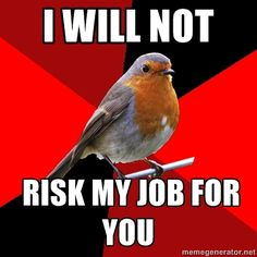 """[Image Description: Background is several triangles in a circle like a pie alternating from true red, scarlet and black. A robin is sitting on his perch looking to the right. Top Text: """"I will not."""" Bottom Text: """"risk my job for you""""]  Fast food robin here, I have a story to go with this one!  A guy came in at around 3am, responding to my greeting with """"If I buy some fucking food will you let me use your phone to call someone for a ride home?""""  First of all, you do not swear at me. Seco"""