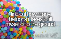 Find out how many balloons it takes to lift myself off of the ground. Probably a million #bucketlist