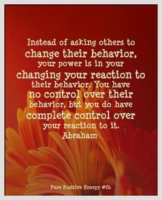 Instead of asking others to change their behavior, your power is in your changing your reaction to their behavior. You have no control over their behavior, but you do have comploete control over your reaction to it ~ Abraham-Hicks