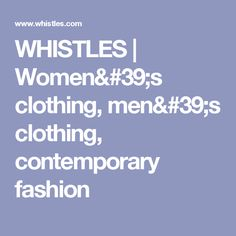 WHISTLES | Women's clothing, men's clothing, contemporary fashion