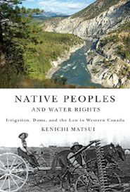 [][][] Native Peoples and Water Rights: Irrigation, Dams, and the Law in Western Canada. by Kenichi Matsui. The first in-depth, interdisciplinary study of Native water rights issues in Canada.
