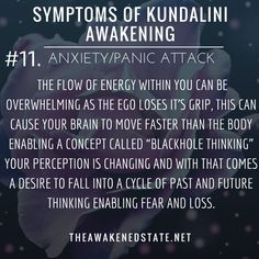 """Symptoms of Kundalini Awakening#11. Anxiety/Panic AttacksThis is very common for beginners on the path but can also creep up during intense energy shifts or when you're very ungrounded. Sometimes it can be from feeling energy without realizing it or perhaps a crowd or even a thought triggered the anxiety. Regardless the flow of energy within you can be overwhelming as the Ego loses it's grip, this can cause your brain to move faster than the body enabling a concept called """"blackhole…"""