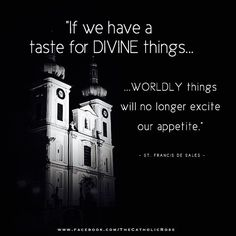 If we have a taste for Divine things.....worldly things will no longer excite our appetite...