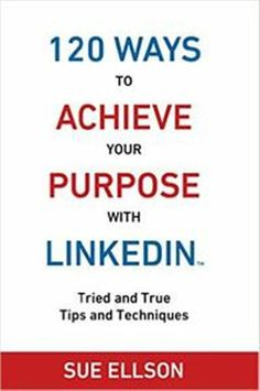 120 Ways To Achieve Your Purpose With LinkedIn Tried and True Tips and Techniques