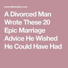 A Divorced Man Wrote These 20 Epic Marriage Advice He Wished He Could Have Had - absolutely perfect!! All the things I needed in my first marriage that my first husband couldn't provide nor understand!