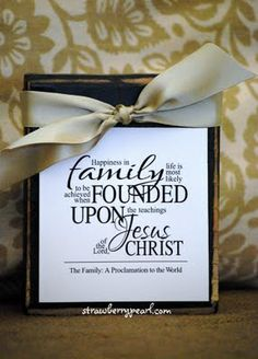 Happiness in family life is most likely to be achieved when founded upon the teachings of the Lord, Jesus Christ. The Family Proclamation to the World.