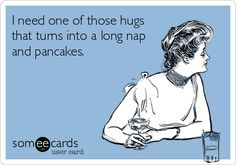 I need one of those hugs that turns into a long nap and pancakes.