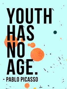 Youth has no age. - Pablo Picasso.